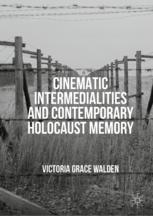 Cinematic Intermedialities and Contemporary Holocaust Memory - Victoria Grace Walden
