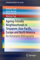 Ageing-Friendly Neighbourhoods in Singapore, Asia-Pacific, Europe and North America - Belinda Yuen; Špela Močnik; Freya C.H. Yu; Winston Yap